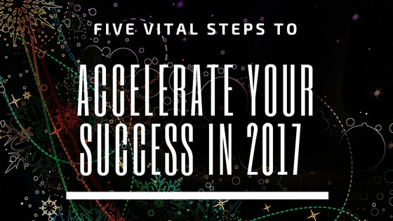 Five Vital Steps to Accelerate Your Success in 2017